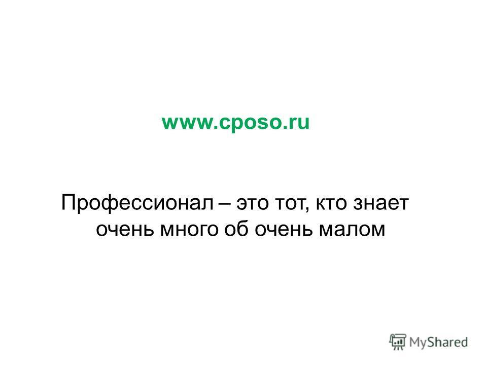 www.cposo.ru Профессионал – это тот, кто знает очень много об очень малом