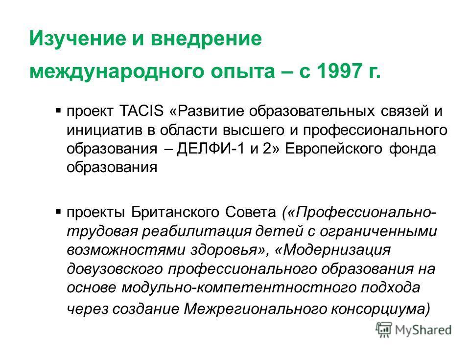 Изучение и внедрение международного опыта – с 1997 г. проект TACIS «Развитие образовательных связей и инициатив в области высшего и профессионального образования – ДЕЛФИ-1 и 2» Европейского фонда образования проекты Британского Совета («Профессиональ