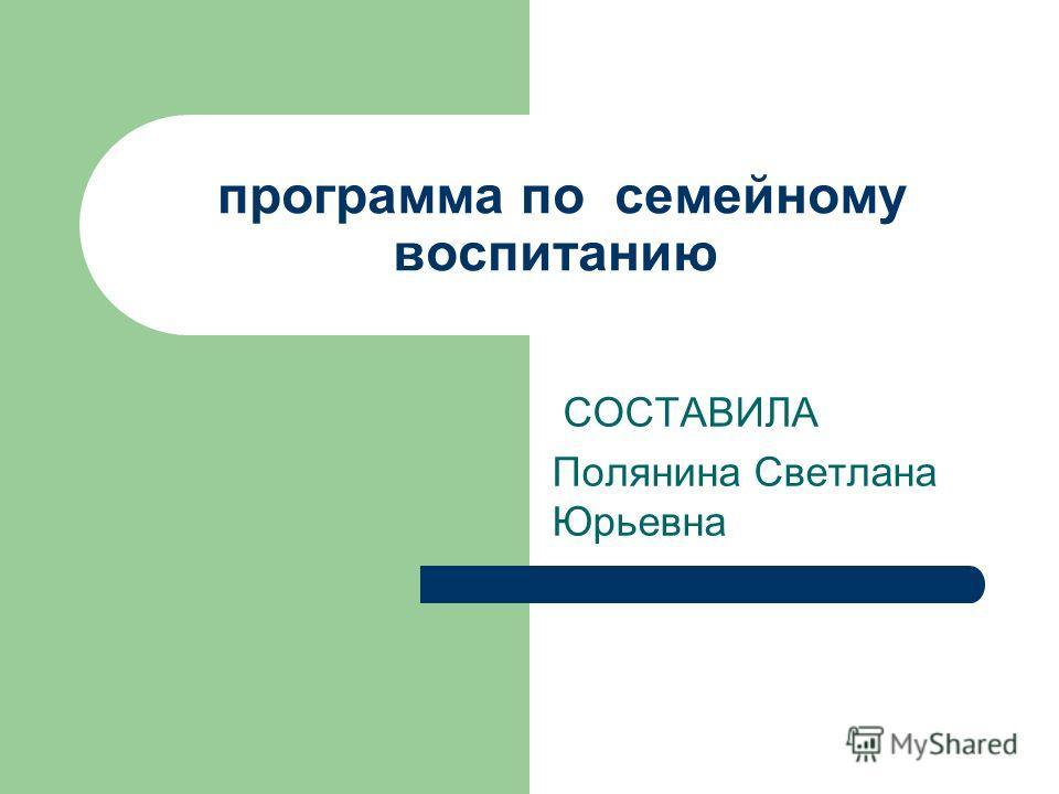 программа по семейному воспитанию СОСТАВИЛА Полянина Светлана Юрьевна