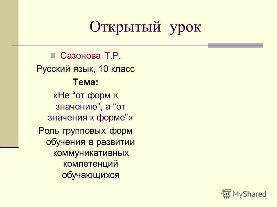 Открытый урок Сазонова Т.Р. Русский язык, 10 класс Тема: «Не от форм к значению, а от значения к форме» Роль групповых форм обучения в развитии коммуникативных компетенций обучающихся
