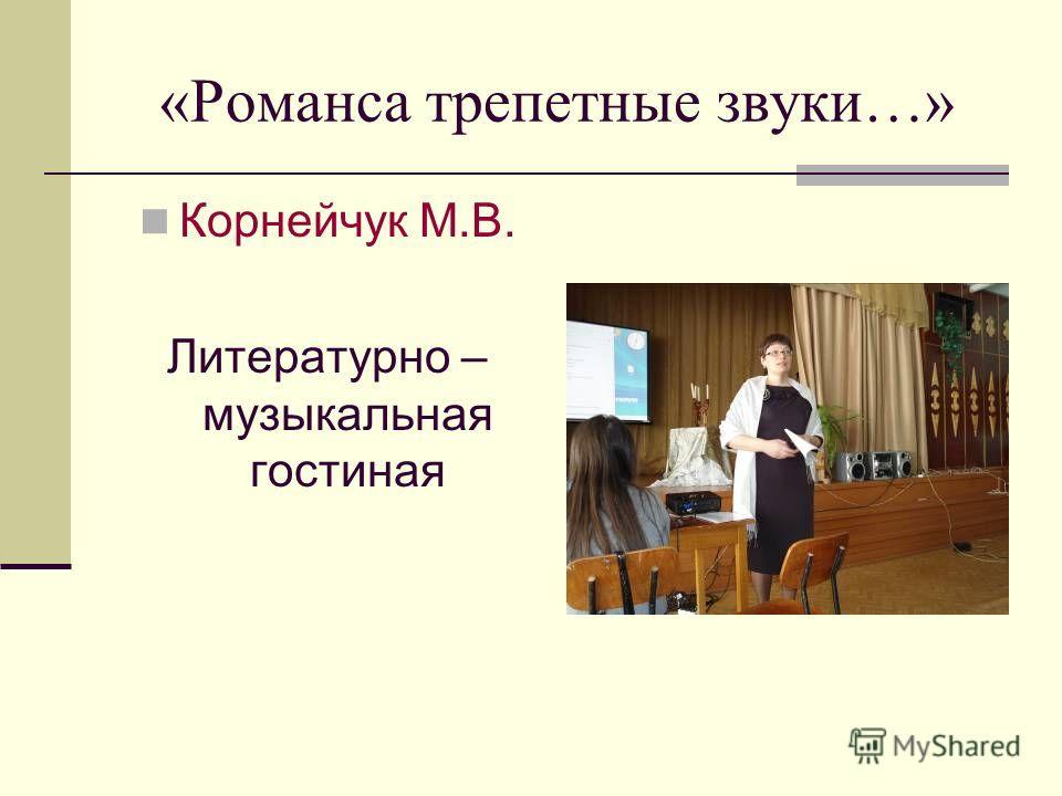 «Романса трепетные звуки…» Корнейчук М.В. Литературно – музыкальная гостиная