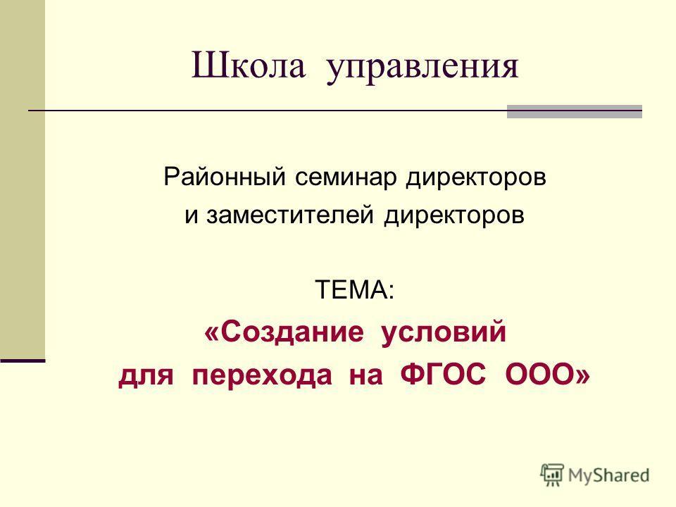 Школа управления Районный семинар директоров и заместителей директоров ТЕМА: «Создание условий для перехода на ФГОС ООО»