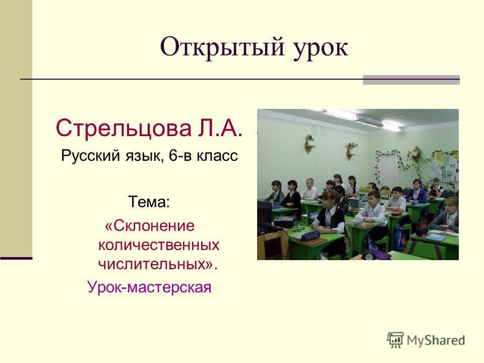 Открытый урок Стрельцова Л.А. Русский язык, 6-в класс Тема: «Склонение количественных числительных». Урок-мастерская