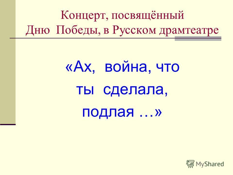 Концерт, посвящённый Дню Победы, в Русском драмтеатре «Ах, война, что ты сделала, подлая …»