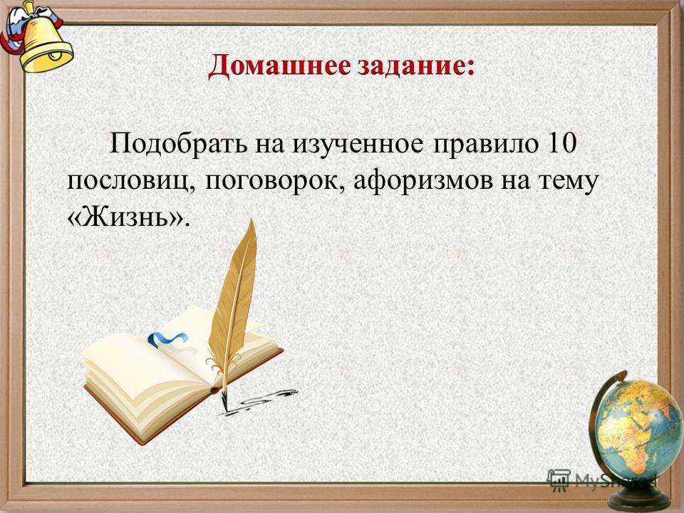 Подобрать на изученное правило 10 пословиц, поговорок, афоризмов на тему «Жизнь».