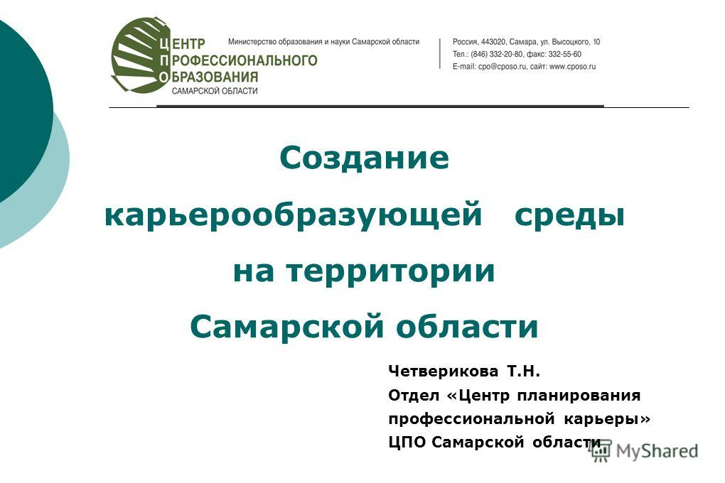 Создание карьерообразующей среды на территории Самарской области Четверикова Т.Н. Отдел «Центр планирования профессиональной карьеры» ЦПО Самарской области