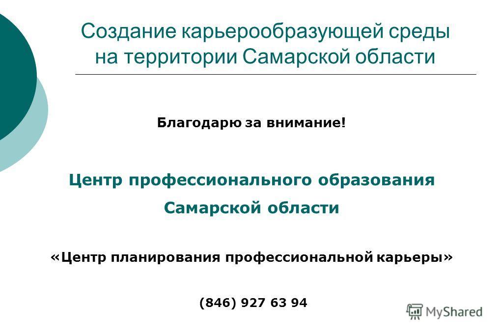 Благодарю за внимание! Центр профессионального образования Самарской области «Центр планирования профессиональной карьеры» (846) 927 63 94 Создание карьерообразующей среды на территории Самарской области