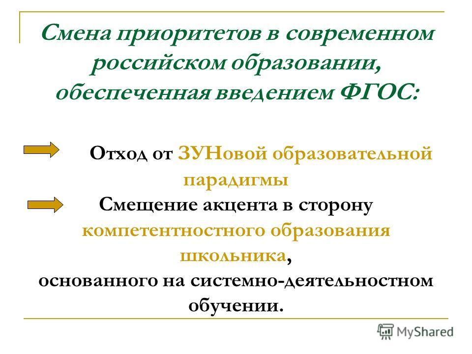 Смена приоритетов в современном российском образовании, обеспеченная введением ФГОС: Отход от ЗУНовой образовательной парадигмы Смещение акцента в сторону компетентностного образования школьника, основанного на системно-деятельностном обучении.