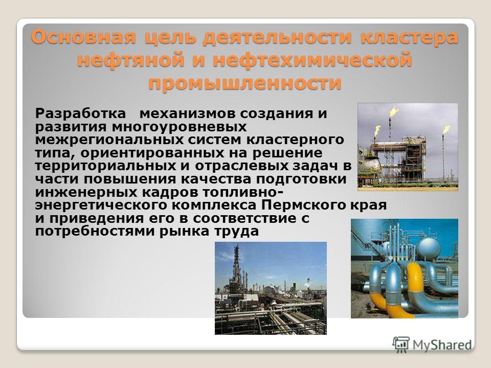 Основная цель деятельности кластера нефтяной и нефтехимической промышленности Разработка механизмов создания и развития многоуровневых межрегиональных систем кластерного типа, ориентированных на решение территориальных и отраслевых задач в части повы