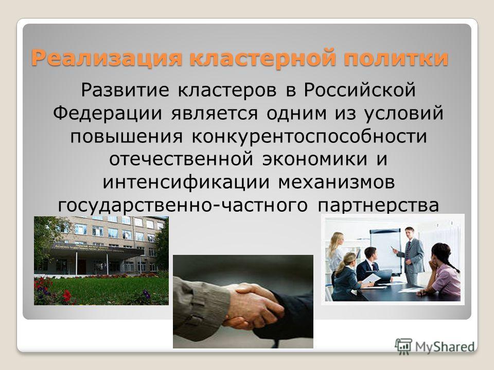 Реализация кластерной политки Развитие кластеров в Российской Федерации является одним из условий повышения конкурентоспособности отечественной экономики и интенсификации механизмов государственно-частного партнерства