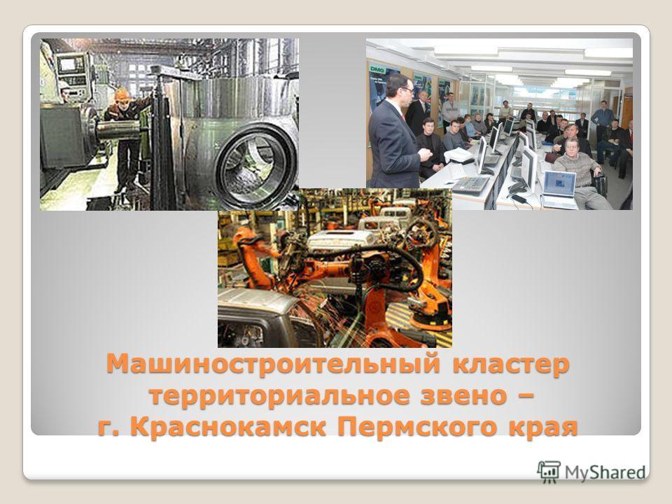 Машиностроительный кластер территориальное звено – г. Краснокамск Пермского края