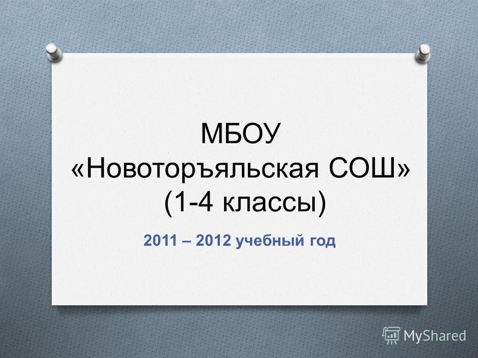 МБОУ « Новоторъяльская СОШ » (1-4 классы ) 2011 – 2012 учебный год