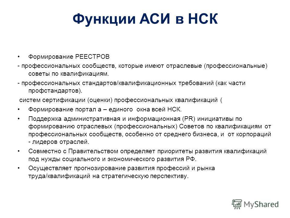 Функции АСИ в НСК Формирование РЕЕСТРОВ - профессиональных сообществ, которые имеют отраслевые (профессиональные) советы по квалификациям. - профессиональных стандартов/квалификационных требований (как части профстандартов). систем сертификации (оцен