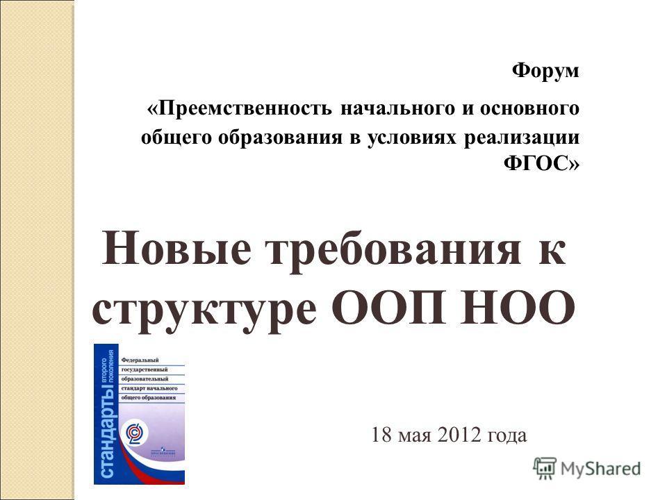 Форум «Преемственность начального и основного общего образования в условиях реализации ФГОС» Новые требования к структуре ООП НОО 18 мая 2012 года