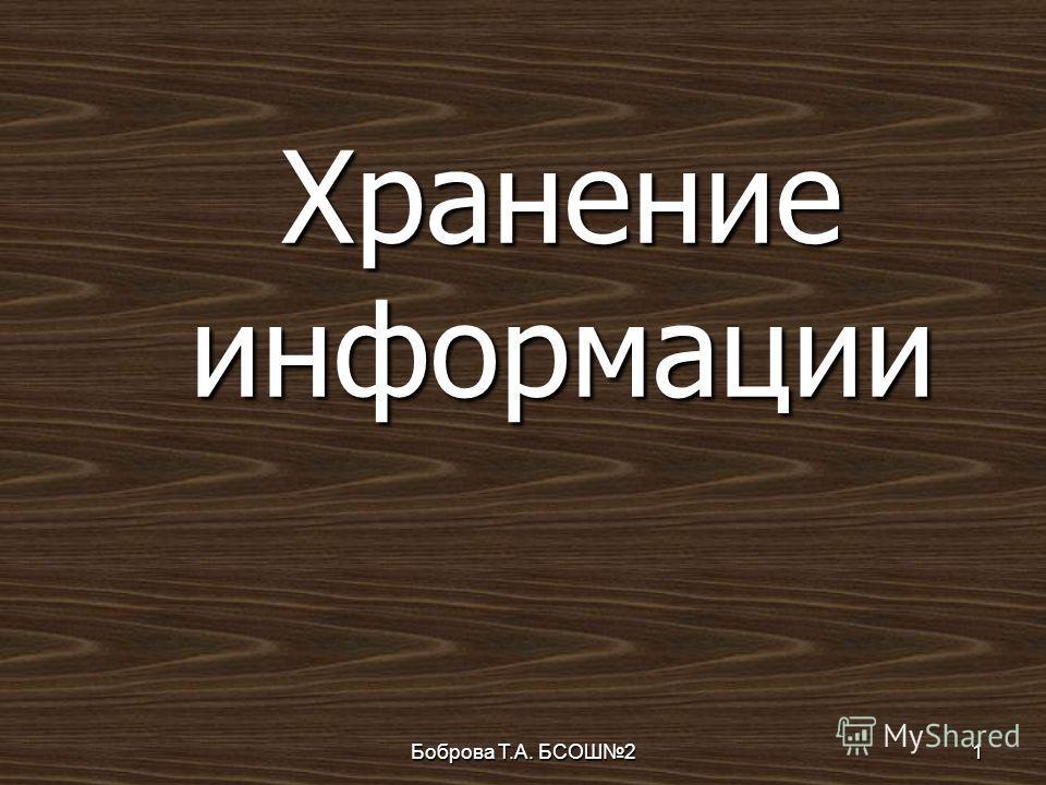 Боброва Т.А. БСОШ21 Хранение информации