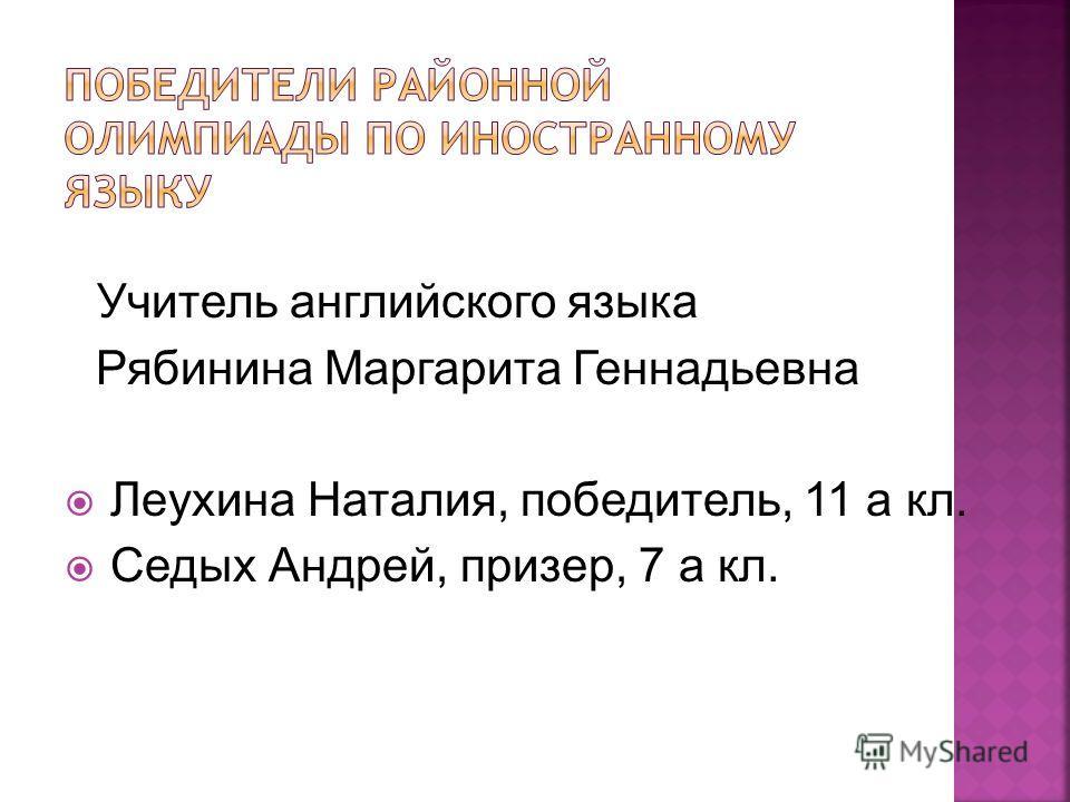 Учитель английского языка Рябинина Маргарита Геннадьевна Леухина Наталия, победитель, 11 а кл. Седых Андрей, призер, 7 а кл.