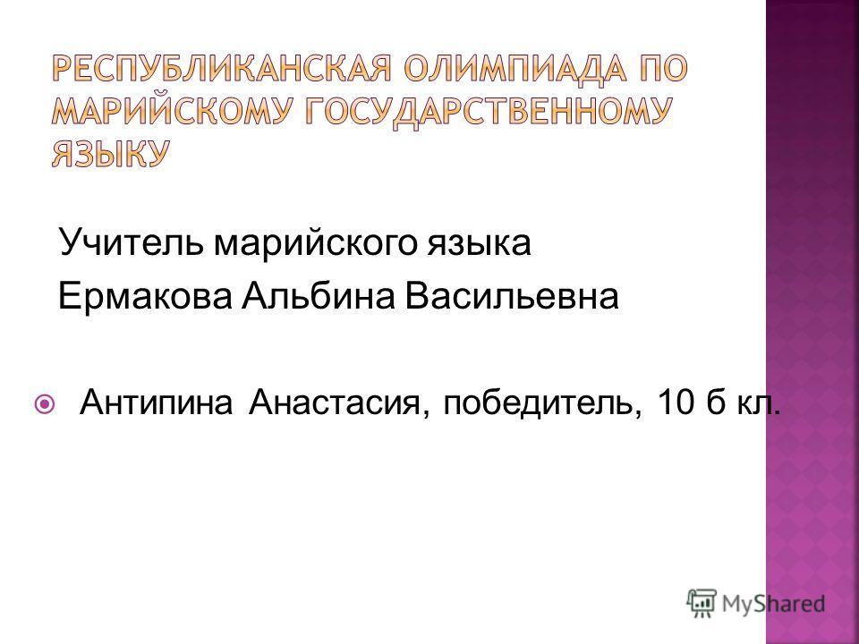 Учитель марийского языка Ермакова Альбина Васильевна Антипина Анастасия, победитель, 10 б кл.