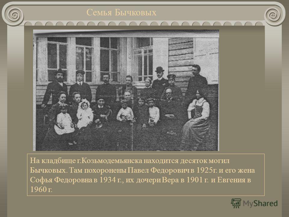 Семья Бычковых На кладбище г.Козьмодемьянска находится десяток могил Бычковых. Там похоронены Павел Федорович в 1925г. и его жена Софья Федоровна в 1934 г., их дочери Вера в 1901 г. и Евгения в 1960 г.