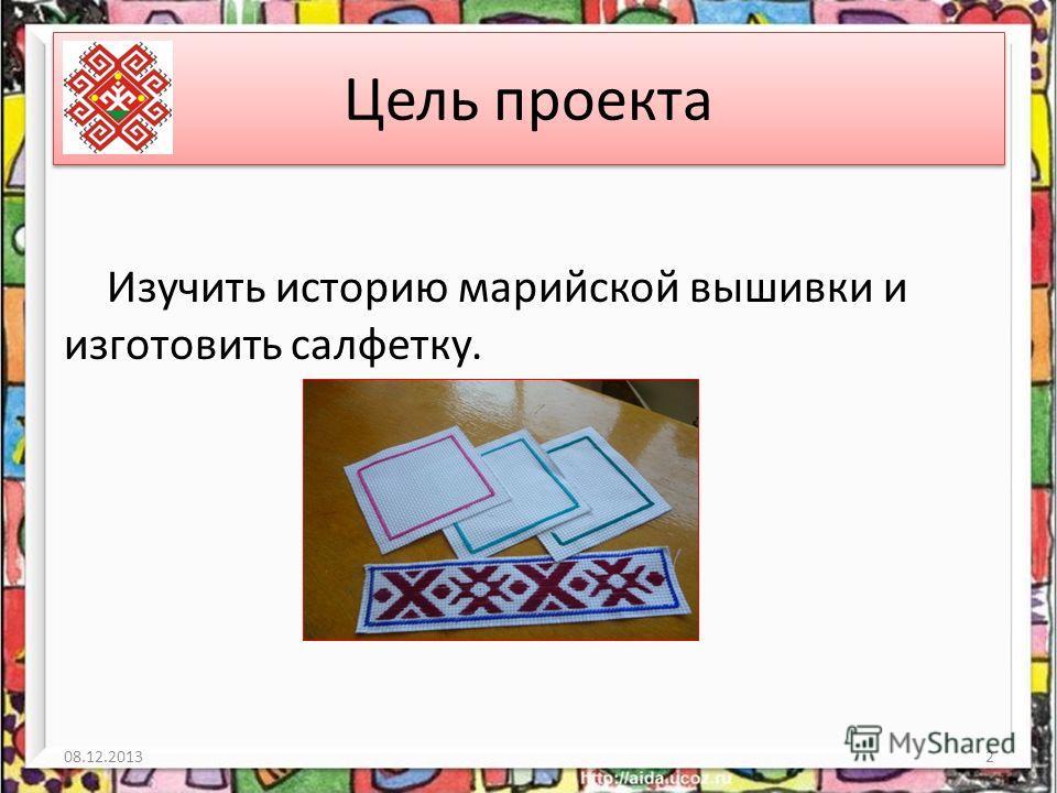Цель проекта Изучить историю марийской вышивки и изготовить салфетку. 08.12.20132