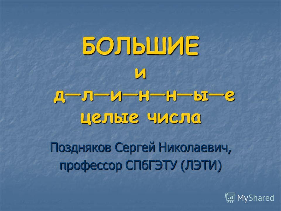 БОЛЬШИЕ и длинные целые числа Поздняков Сергей Николаевич, профессор СПбГЭТУ (ЛЭТИ)