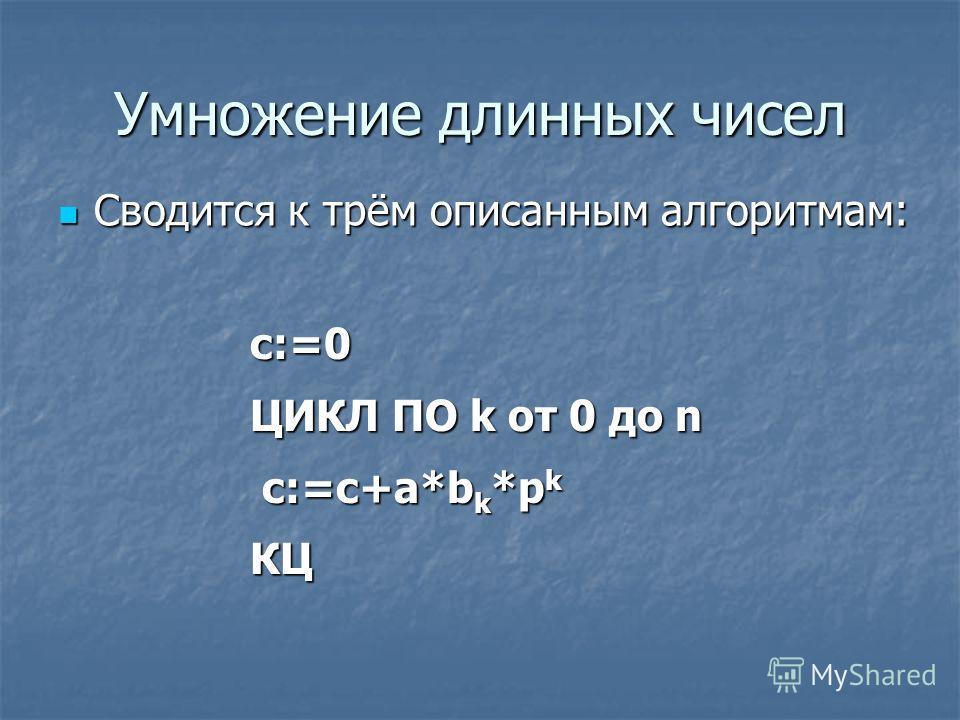 Умножение длинных чисел Сводится к трём описанным алгоритмам: Сводится к трём описанным алгоритмам: c:=0 ЦИКЛ ПО k от 0 до n c:=c+a*b k *p k c:=c+a*b k *p kКЦ