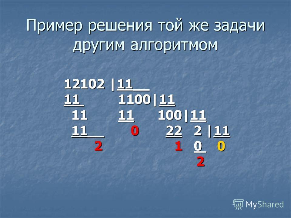 Пример решения той же задачи другим алгоритмом 12102 |11__ 11 1100|11 11 11 100|11 11 11 100|11 11__ 0 22 2 |11 11__ 0 22 2 |11 2 1 0 0 2 1 0 0 2