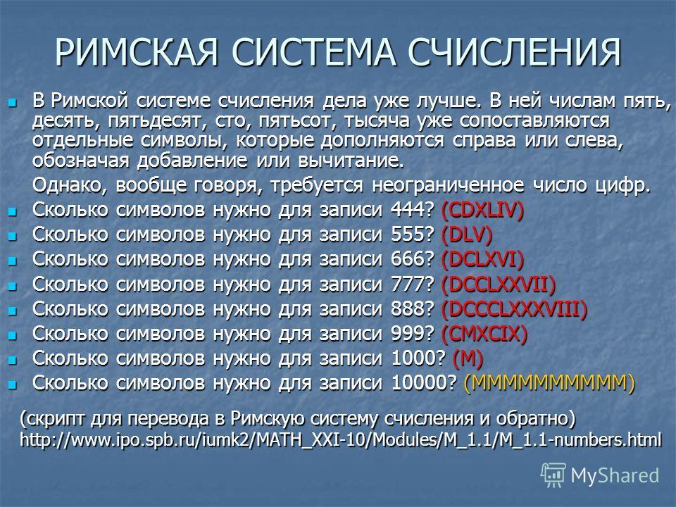 РИМСКАЯ СИСТЕМА СЧИСЛЕНИЯ В Римской системе счисления дела уже лучше. В ней числам пять, десять, пятьдесят, сто, пятьсот, тысяча уже сопоставляются отдельные символы, которые дополняются справа или слева, обозначая добавление или вычитание. В Римской