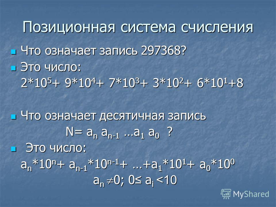 Позиционная система счисления Что означает запись 297368? Что означает запись 297368? Это число: Это число: 2*10 5 + 9*10 4 + 7*10 3 + 3*10 2 + 6*10 1 +8 Что означает десятичная запись Что означает десятичная запись N= a n a n-1 …a 1 a 0 ? Это число:
