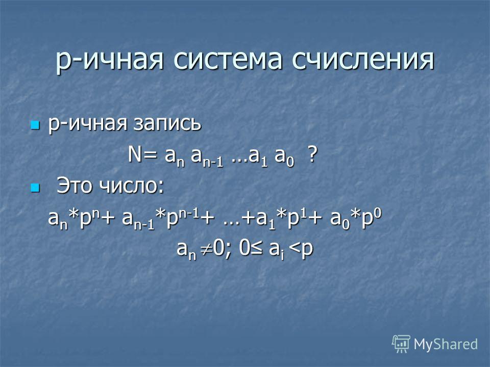 p-ичная система счисления p-ичная запись p-ичная запись N= a n a n-1 …a 1 a 0 ? Это число: Это число: a n *p n + a n-1 *p n-1 + …+a 1 *p 1 + a 0 *p 0 a n 0; 0 a i < p