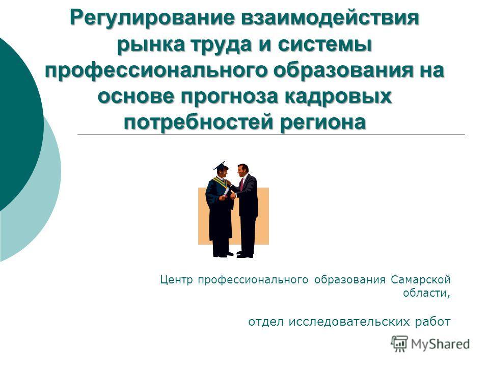 Регулирование взаимодействия рынка труда и системы профессионального образования на основе прогноза кадровых потребностей региона Центр профессионального образования Самарской области, отдел исследовательских работ