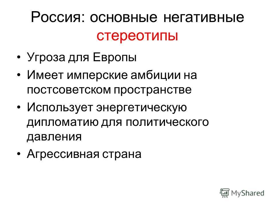 Россия: основные негативные стереотипы Угроза для Европы Имеет имперские амбиции на постсоветском пространстве Использует энергетическую дипломатию для политического давления Агрессивная страна