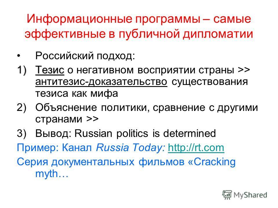 Информационные программы – самые эффективные в публичной дипломатии Российский подход: 1)Тезис 1)Тезис о негативном восприятии страны >> антитезис-доказательство существования тезиса как мифа 2)Объяснение политики, сравнение с другими странами >> 3)В