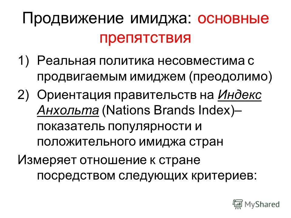 Продвижение имиджа: основные препятствия 1)Реальная политика несовместима с продвигаемым имиджем (преодолимо) 2)Ориентация правительств на Индекс Анхольта (Nations Brands Index)– показатель популярности и положительного имиджа стран Измеряет отношени