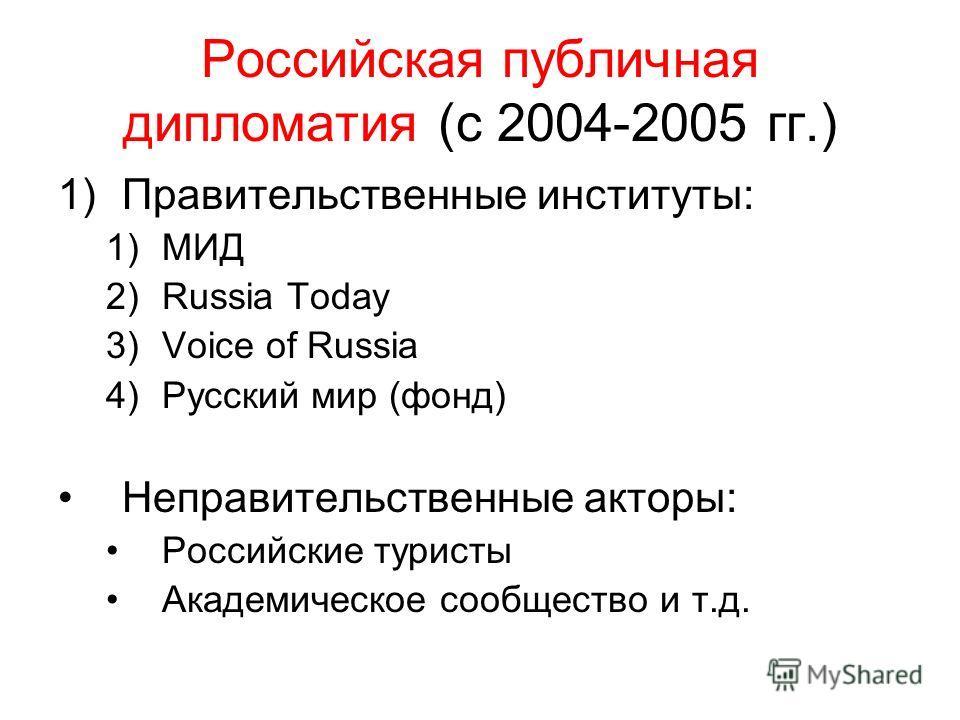 Российская публичная дипломатия (с 2004-2005 гг.) 1)Правительственные институты: 1)МИД 2)Russia Today 3)Voice of Russia 4)Русский мир (фонд) Неправительственные акторы: Российские туристы Академическое сообщество и т.д.