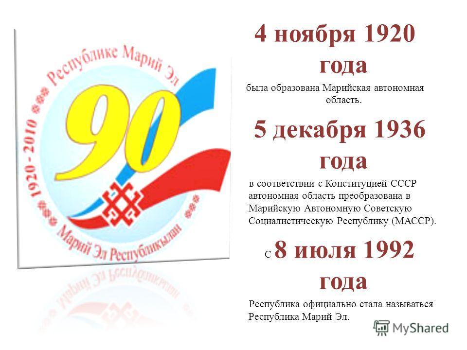 4 ноября 1920 года была образована Марийская автономная область. 5 декабря 1936 года в соответствии с Конституцией СССР автономная область преобразована в Марийскую Автономную Советскую Социалистическую Республику (МАССР). С 8 июля 1992 года Республи