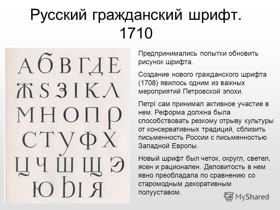 Русский гражданский шрифт. 1710 Предпринимались попытки обновить рисунок шрифта. Создание нового гражданского шрифта (1708) явилось одним из важных мероприятий Петровской эпохи. ПетрI сам принимал активное участие в нем. Реформа должна была способств