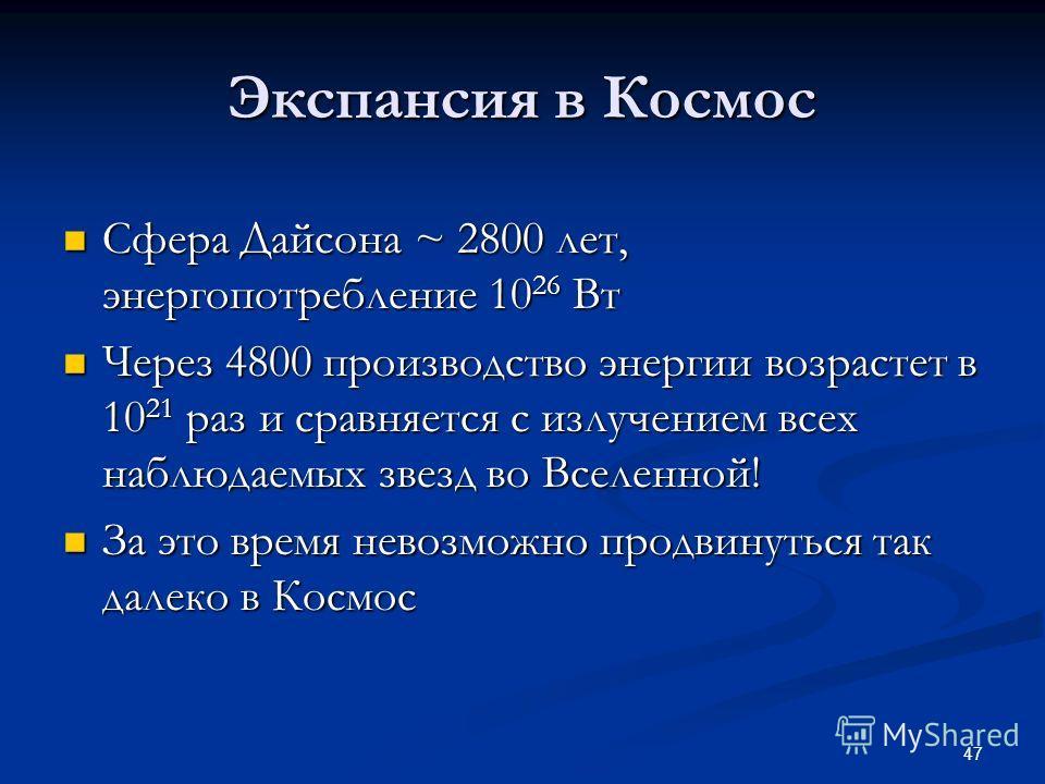 47 Экспансия в Космос Сфера Дайсона ~ 2800 лет, энергопотребление 10 26 Вт Сфера Дайсона ~ 2800 лет, энергопотребление 10 26 Вт Через 4800 производство энергии возрастет в 10 21 раз и сравняется с излучением всех наблюдаемых звезд во Вселенной! Через
