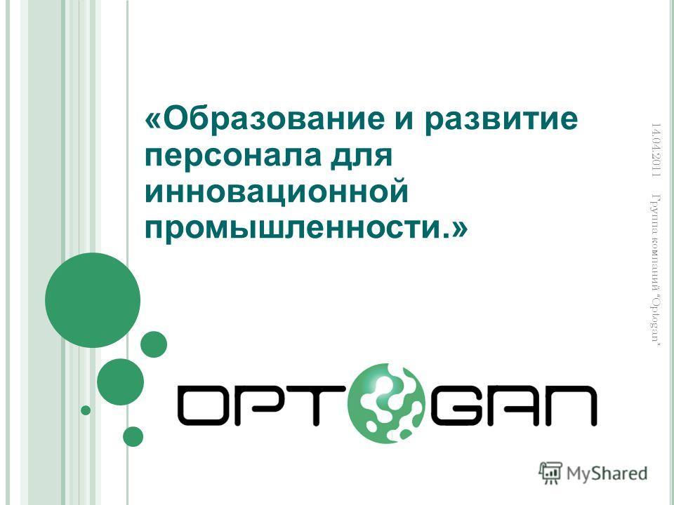 «Образование и развитие персонала для инновационной промышленности.» Группа компаний Optogan 14.04.2011