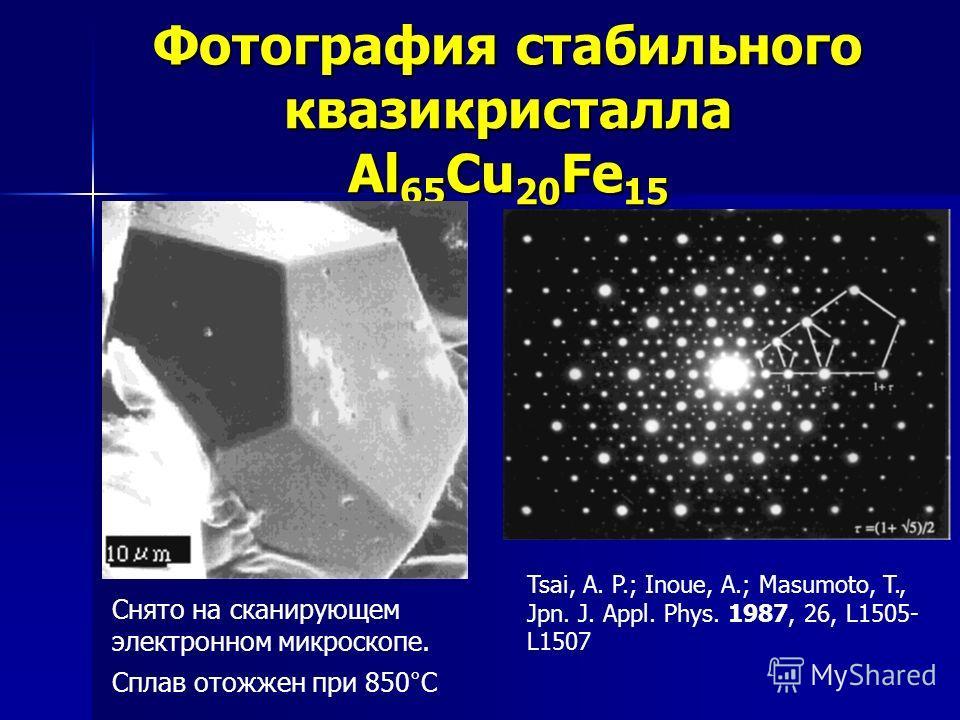 Фотография стабильного квазикристалла Al 65 Cu 20 Fe 15 Снято на сканирующем электронном микроскопе. Сплав отожжен при 850°С Tsai, A. P.; Inoue, A.; Masumoto, T., Jpn. J. Appl. Phys. 1987, 26, L1505- L1507