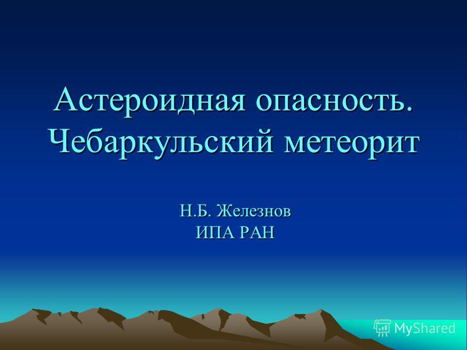 Астероидная опасность. Чебаркульский метеорит Н.Б. Железнов ИПА РАН