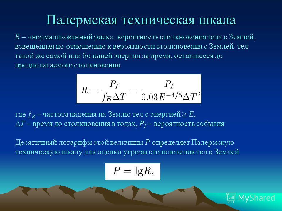 Палермская техническая шкала R – «нормализованный риск», вероятность столкновения тела с Землей, взвешенная по отношению к вероятности столкновения с Землей тел такой же самой или большей энергии за время, оставшееся до предполагаемого столкновения г