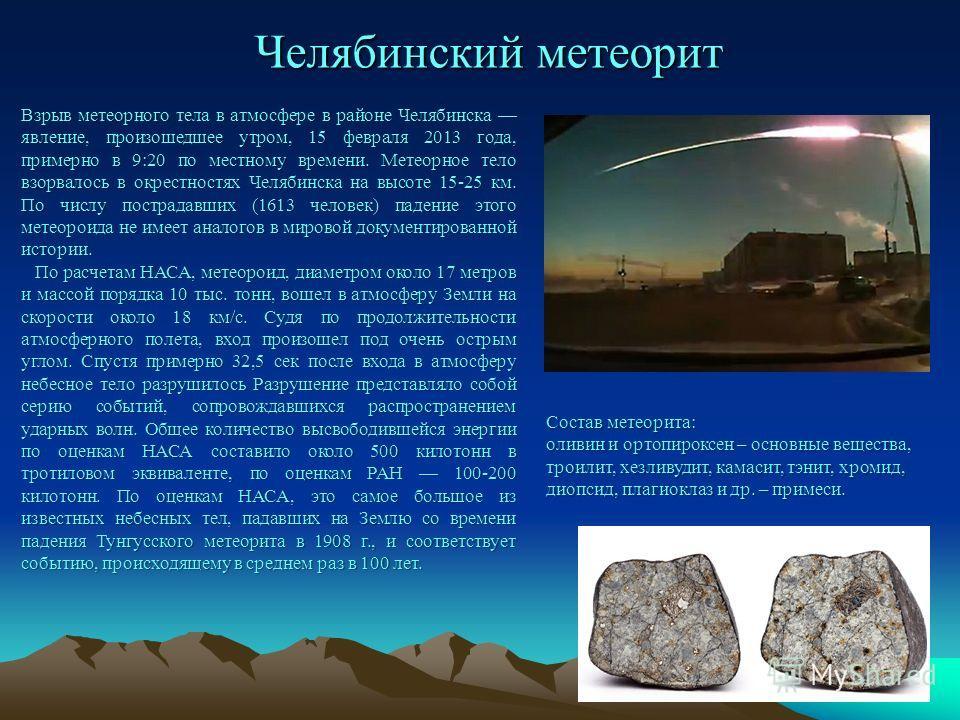 Челябинский метеорит Взрыв метеорного тела в атмосфере в районе Челябинска явление, произошедшее утром, 15 февраля 2013 года, примерно в 9:20 по местному времени. Метеорное тело взорвалось в окрестностях Челябинска на высоте 15-25 км. По числу постра