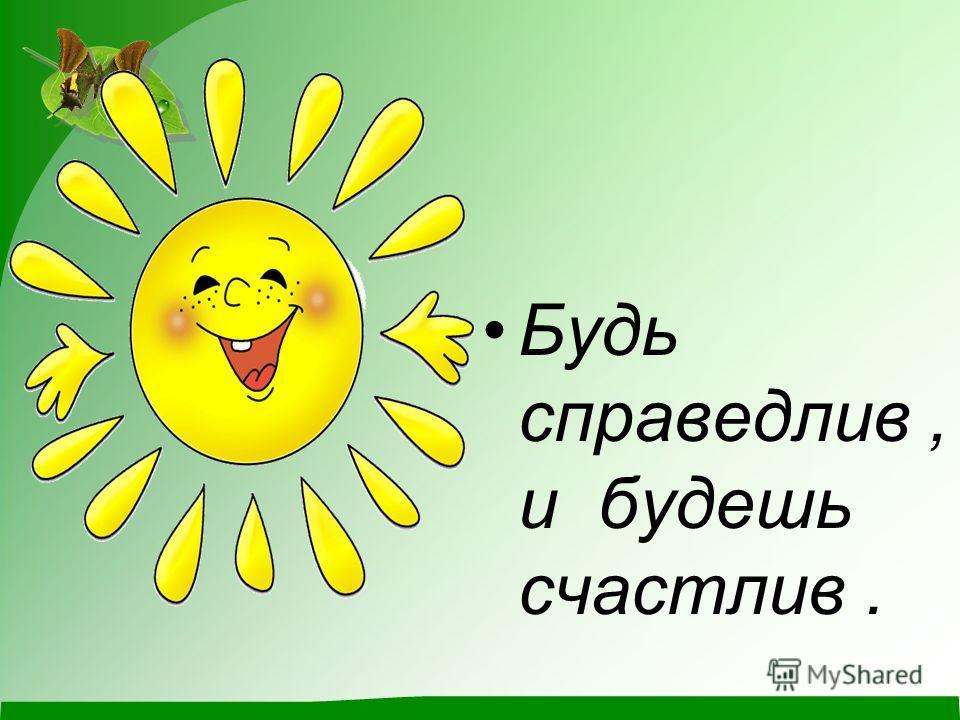 Будь справедлив, и будешь счастлив.