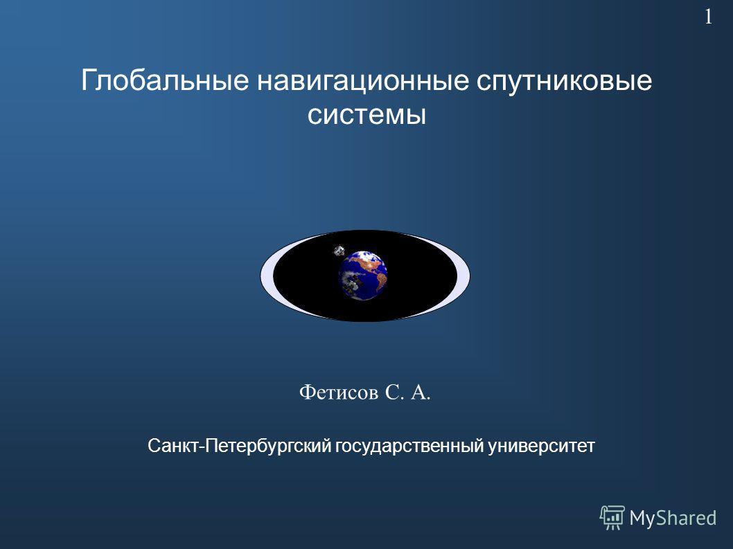 Глобальные навигационные спутниковые системы Фетисов С. А. Санкт-Петербургский государственный университет 1