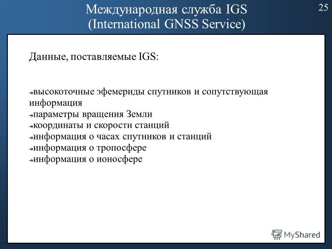 Международная служба IGS (International GNSS Service) Данные, поставляемые IGS: высокоточные эфемериды спутников и сопутствующая информация параметры вращения Земли координаты и скорости станций информация о часах спутников и станций информация о тро