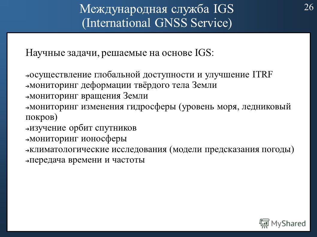 Международная служба IGS (International GNSS Service) Научные задачи, решаемые на основе IGS: осуществление глобальной доступности и улучшение ITRF мониторинг деформации твёрдого тела Земли мониторинг вращения Земли мониторинг изменения гидросферы (у