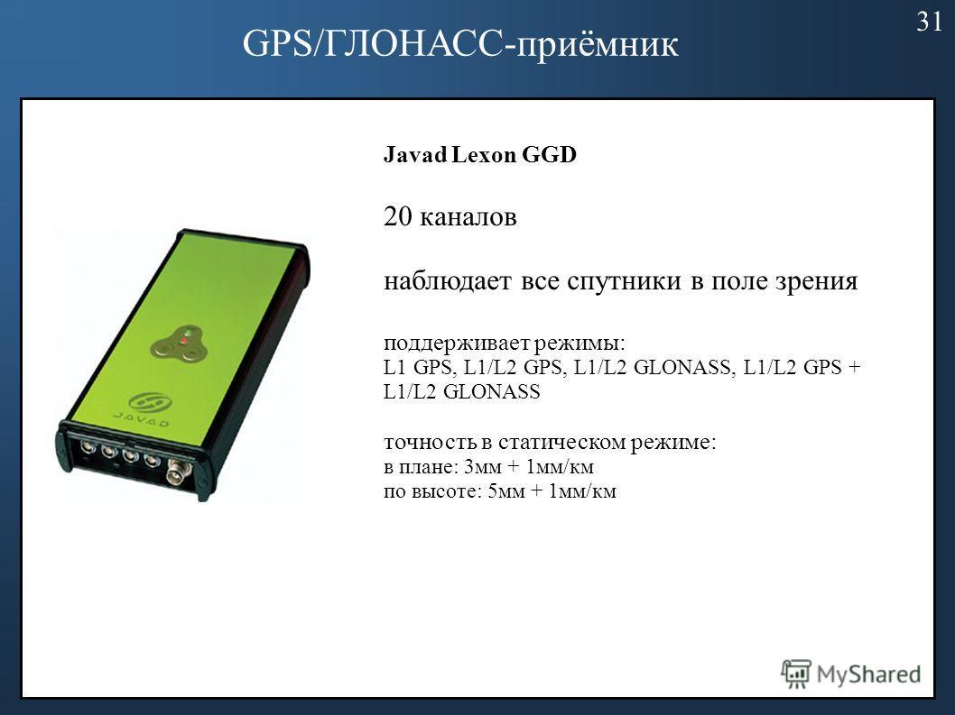 GPS/ГЛОНАСС-приёмник Javad Lexon GGD 20 каналов наблюдает все спутники в поле зрения поддерживает режимы: L1 GPS, L1/L2 GPS, L1/L2 GLONASS, L1/L2 GPS + L1/L2 GLONASS точность в статическом режиме: в плане: 3мм + 1мм/км по высоте: 5мм + 1мм/км 31