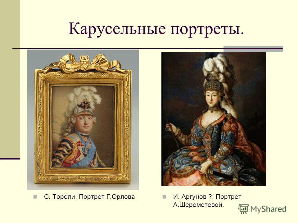 Карусельные портреты. С. Торели. Портрет Г.Орлова И. Аргунов ?. Портрет А.Шереметевой.