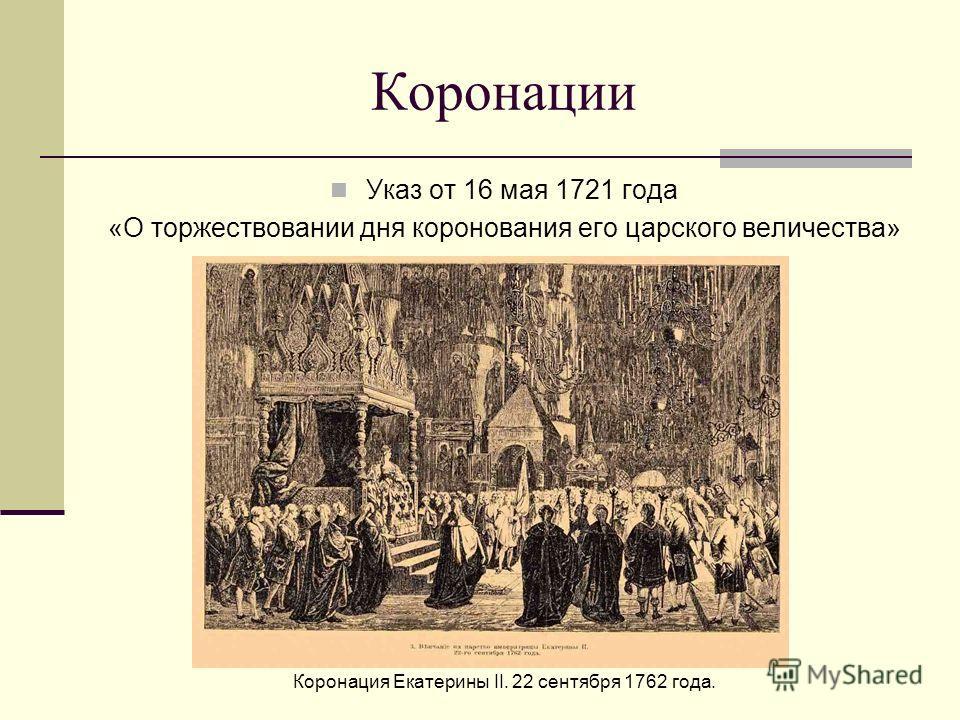 Коронации Указ от 16 мая 1721 года «О торжествовании дня коронования его царского величества» Коронация Екатерины II. 22 сентября 1762 года.