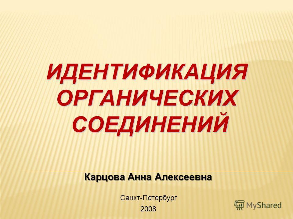 ИДЕНТИФИКАЦИЯОРГАНИЧЕСКИХСОЕДИНЕНИЙ Карцова Анна Алексеевна Санкт-Петербург 2008